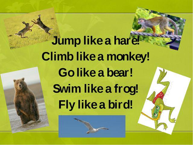 Jump like a hare! Climb like a monkey! Go like a bear! Swim like a frog! Fly...