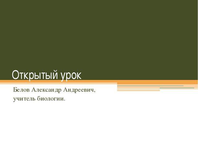 Открытый урок Белов Александр Андреевич, учитель биологии.