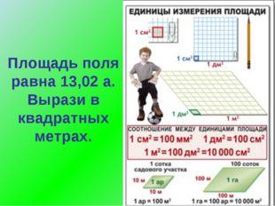 Площадь поля равна 13,02 а. Вырази в квадратных метрах.