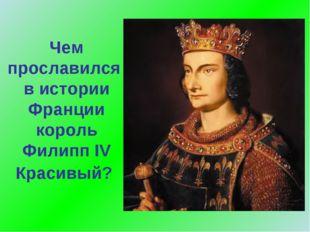 Чем прославился в истории Франции король Филипп IV Красивый?