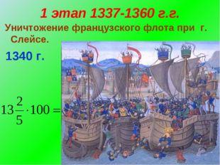 1 этап 1337-1360 г.г. Уничтожение французского флота при г. Слейсе. 1340 г.