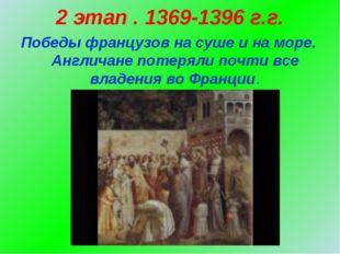 2 этап . 1369-1396 г.г. Победы французов на суше и на море. Англичане потерял