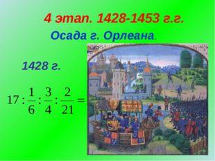 4 этап. 1428-1453 г.г. Осада г. Орлеана. 1428 г.