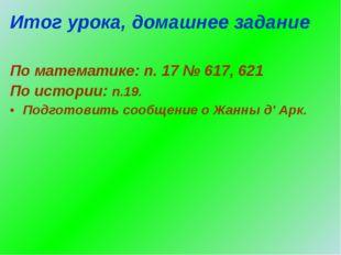 Итог урока, домашнее задание По математике: п. 17 № 617, 621 По истории: п.19