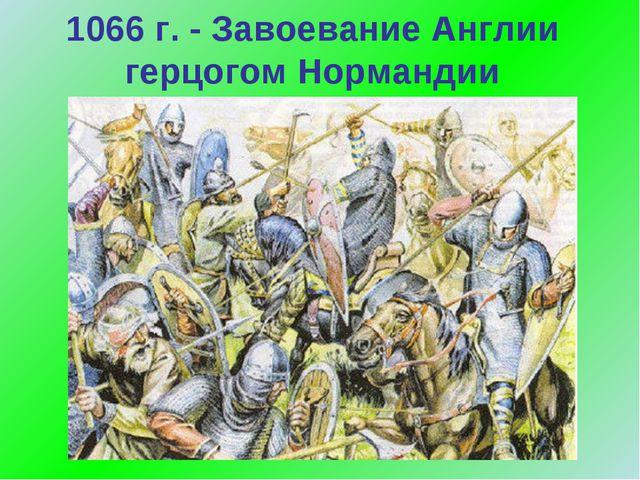1066 г. - Завоевание Англии герцогом Нормандии