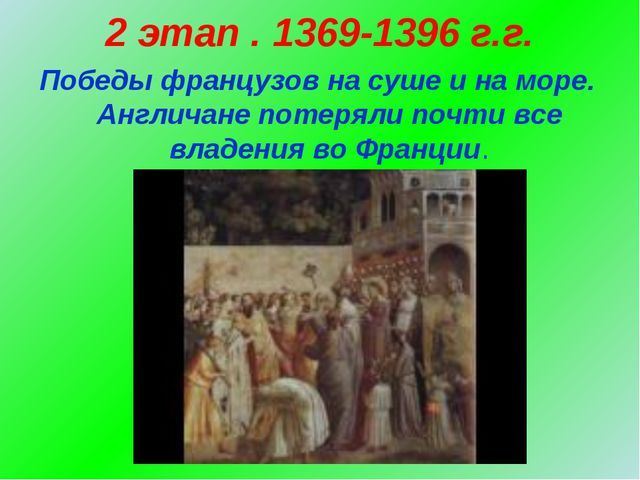 2 этап . 1369-1396 г.г. Победы французов на суше и на море. Англичане потерял...