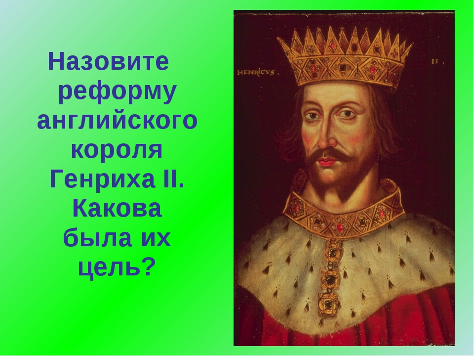 Назовите реформу английского короля Генриха II. Какова была их цель?