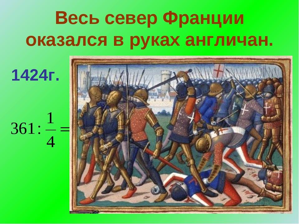 Весь север Франции оказался в руках англичан. 1424г.