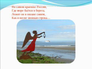 На самом краешке России, Где море бьётся в берега, Лежит он в океане синем, К