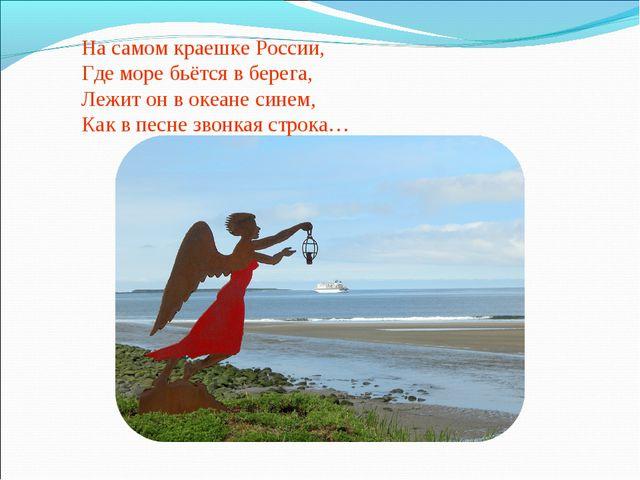 На самом краешке России, Где море бьётся в берега, Лежит он в океане синем, К...