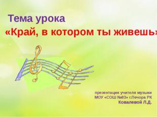 презентация учителя музыки МОУ «СОШ №83» г.Печора РК Ковалевой Л.Д. Тема урок