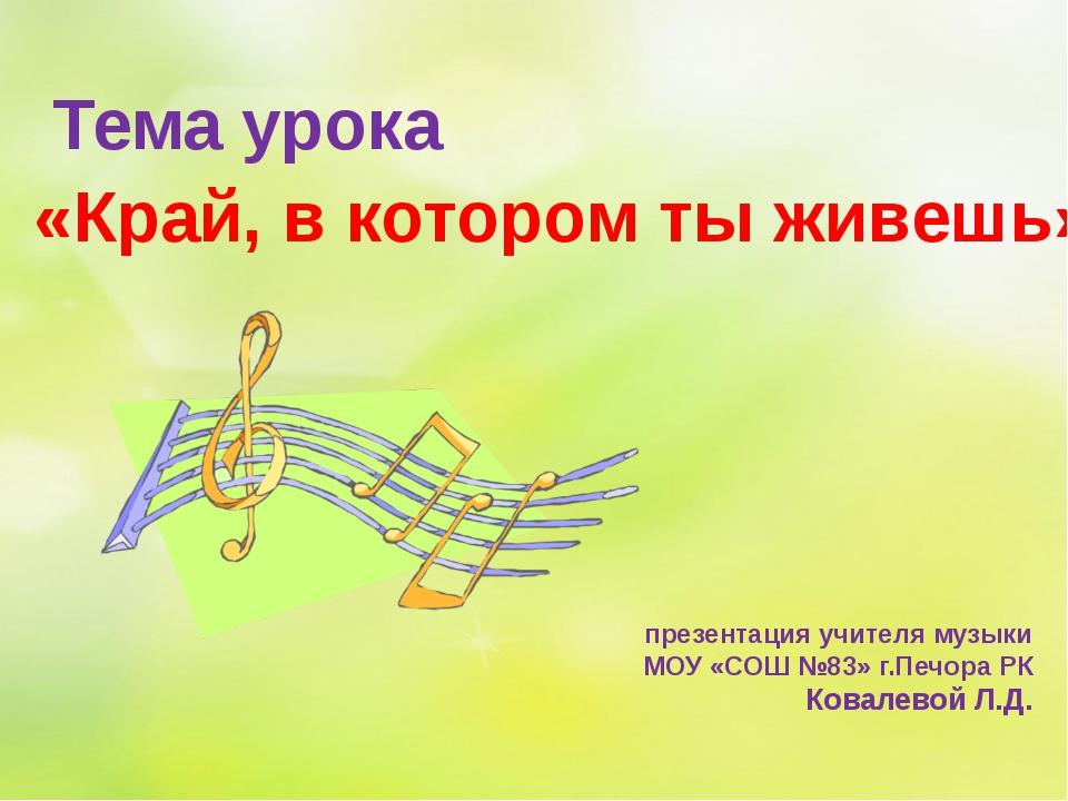 презентация учителя музыки МОУ «СОШ №83» г.Печора РК Ковалевой Л.Д. Тема урок...