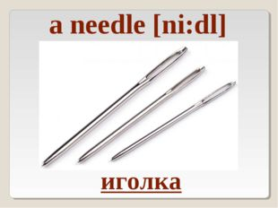 a needle [ni:dl] иголка