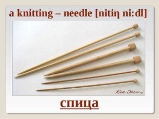 спица a knitting – needle [nitiη ni:dl]