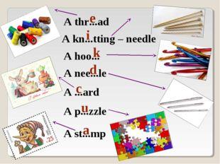 A thr...ad e A hoo... k A nee...le d A kn...tting – needle i A st...mp a A ..