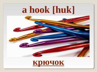 крючок a hook [huk]