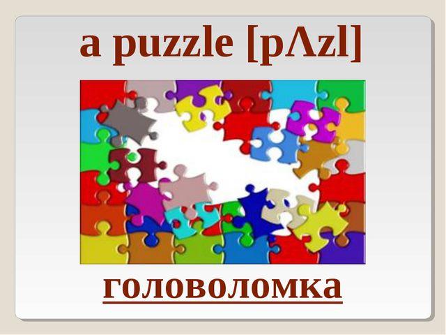 головоломка a puzzle [pΛzl]