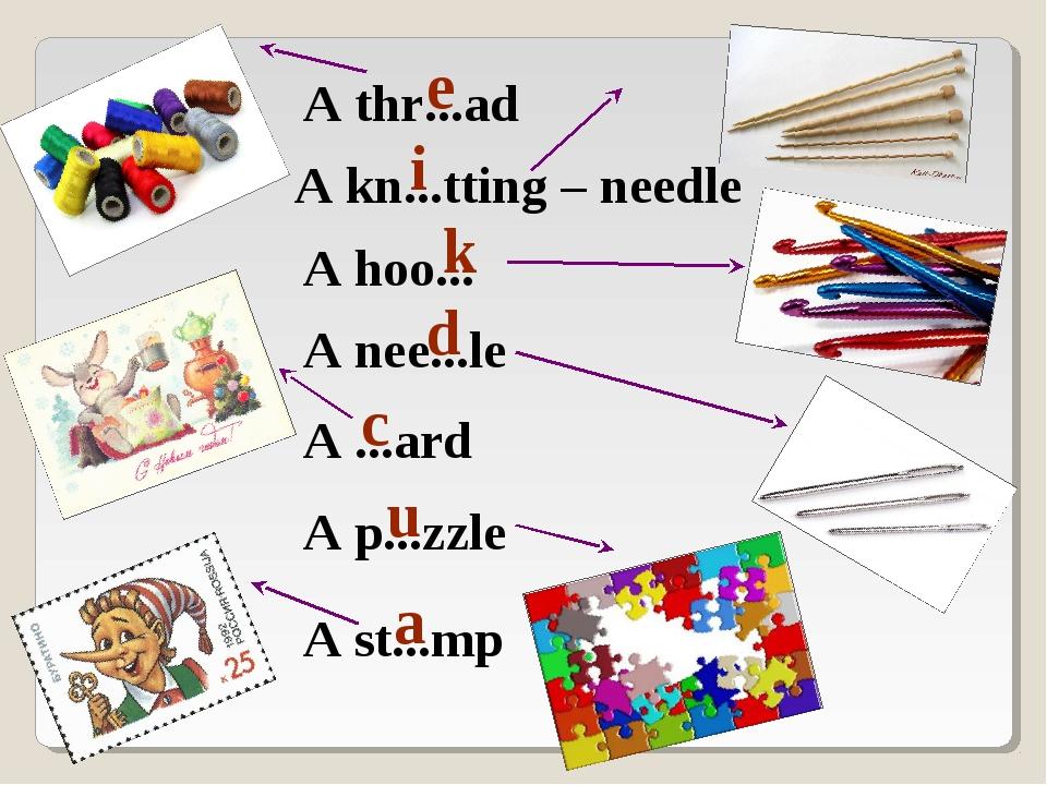 A thr...ad e A hoo... k A nee...le d A kn...tting – needle i A st...mp a A .....