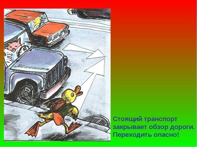 Стоящий транспорт закрывает обзор дороги. Переходить опасно!