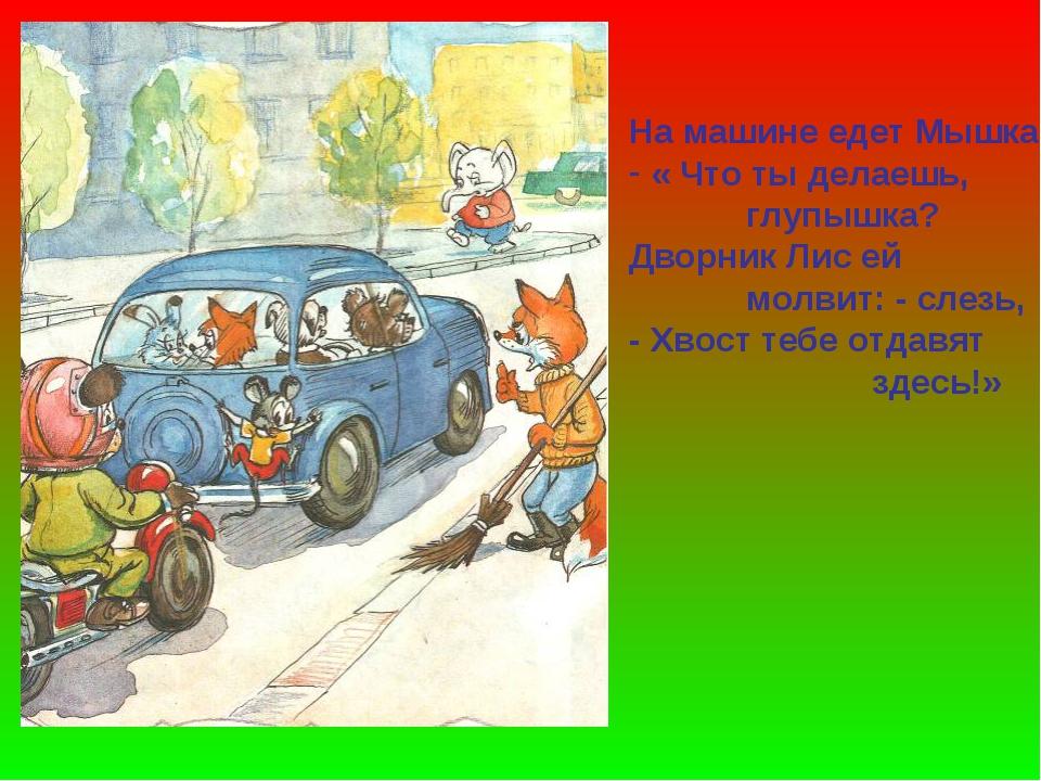 На машине едет Мышка « Что ты делаешь, глупышка? Дворник Лис ей молвит: - сле...