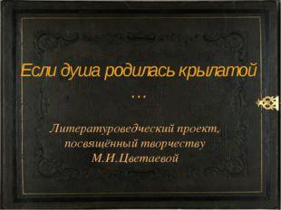 Литературоведческий проект, посвящённый творчеству М.И.Цветаевой Если душа ро