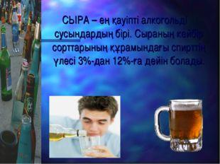 СЫРА – ең қауіпті алкогольді сусындардың бірі. Сыраның кейбір сорттарының құр