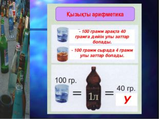 - 100 грамм арақта 40 грамға дейін улы заттар болады. - 100 грамм сырада 4 гр
