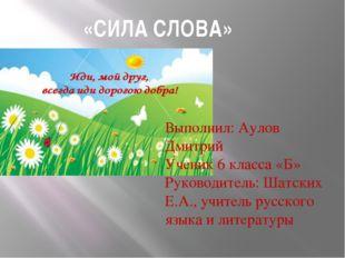 «СИЛА СЛОВА» Выполнил: Аулов Дмитрий Ученик 6 класса «Б» Руководитель: Шатск