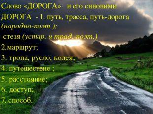 Слово «ДОРОГА» и его синонимы ДОРОГА - 1. путь, трасса, путь-дорога (народно-