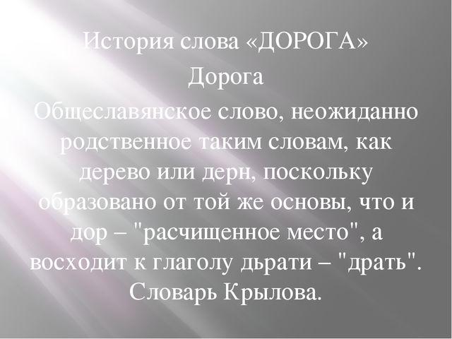 История слова «ДОРОГА» Дорога Общеславянское слово, неожиданно родственное та...