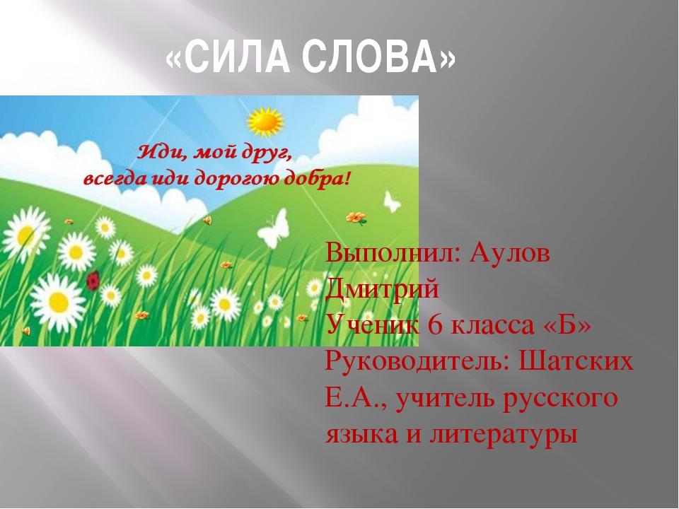 «СИЛА СЛОВА» Выполнил: Аулов Дмитрий Ученик 6 класса «Б» Руководитель: Шатск...