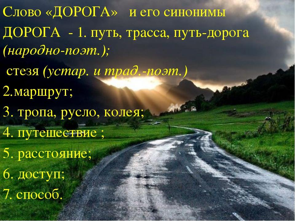 Слово «ДОРОГА» и его синонимы ДОРОГА - 1. путь, трасса, путь-дорога (народно-...