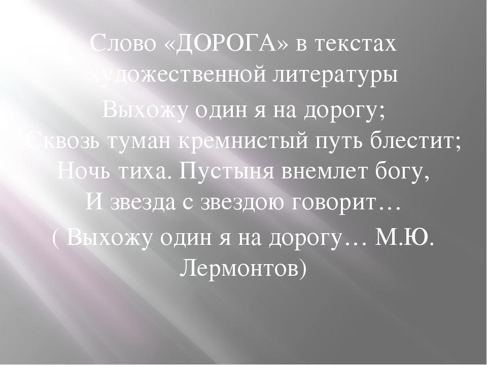 Слово «ДОРОГА» в текстах художественной литературы Выхожу один я на дорогу; С...