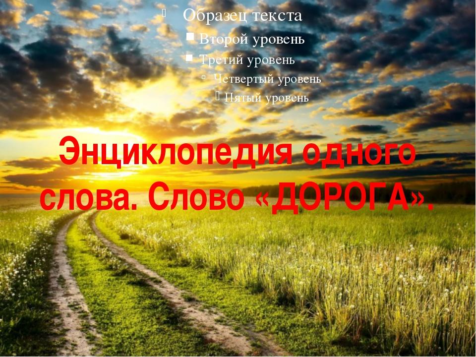 Энциклопедия одного слова. Слово «ДОРОГА».