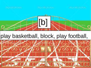 [b] play basketball, block, play football,