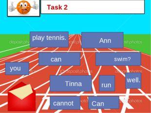 play tennis. can Ann swim? Task 2 Tinna run well. cannot Can you