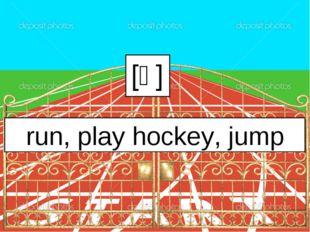 [ᴧ] run, play hockey, jump