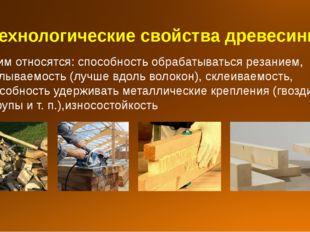 Технологические свойства древесины К ним относятся: способность обрабатыватьс