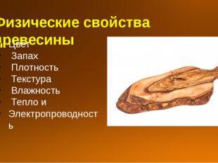 Физические свойства древесины Цвет Запах Плотность Текстура Влажность Тепло и