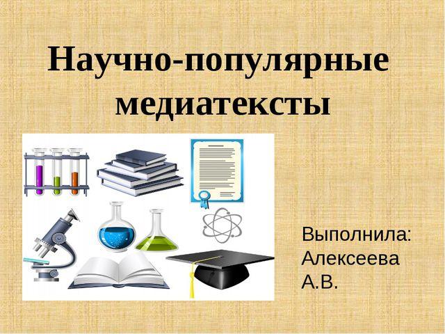 Научно-популярные медиатексты Выполнила: Алексеева А.В.