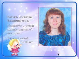 Кобызь Светлана Владимировна, Воспитатель первой квалификационной категории,