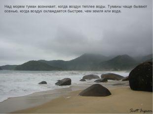 Над морем туман возникает, когда воздух теплее воды. Туманы чаще бывают осень