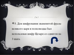 5. Для шифрования знаменитой фразы великого царя и полководца был использова