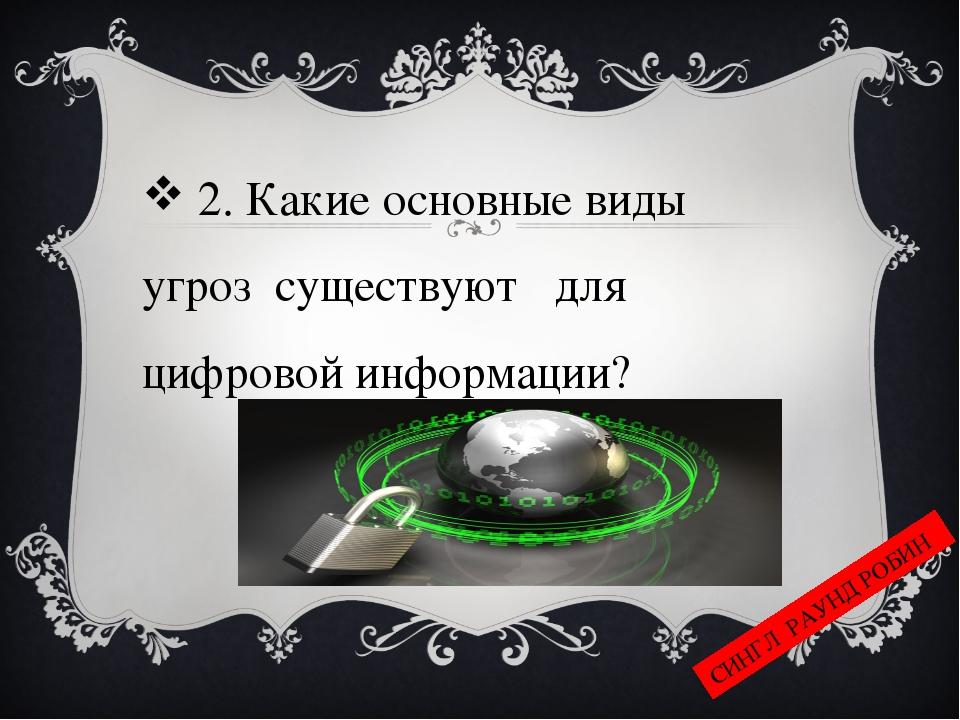 2. Какие основные виды угроз существуют для цифровой информации? СИНГЛ РАУНД...