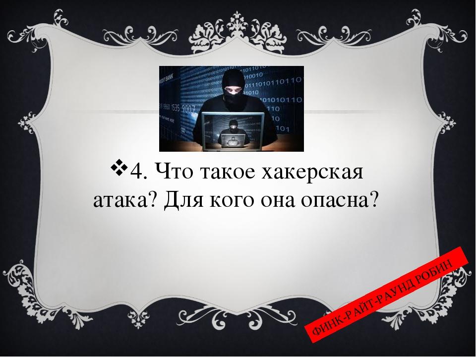 4. Что такое хакерская атака? Для кого она опасна? ФИНК-РАЙТ-РАУНД РОБИН