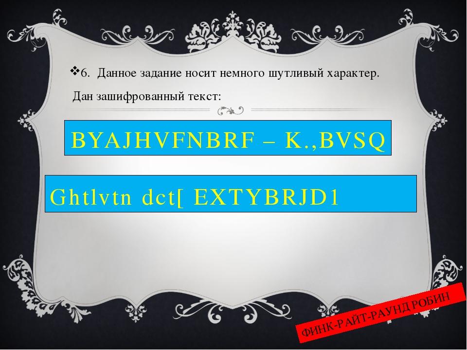 BYAJHVFNBRF – K.,BVSQ 6. Данное задание носит немного шутливый характер. Дан...