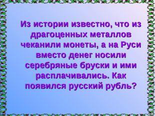 Из истории известно, что из драгоценных металлов чеканили монеты, а на Руси в