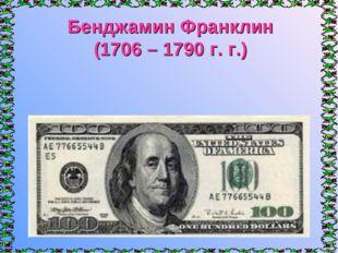 Бенджамин Франклин (1706 – 1790 г. г.)