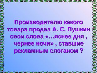 Производителю какого товара продал А. С. Пушкин свои слова «…яснее дня , черн