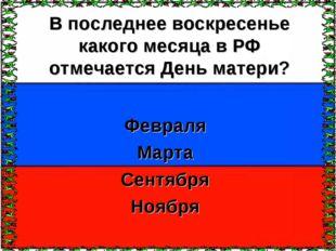 В последнее воскресенье какого месяца в РФ отмечается День матери? Февраля Ма